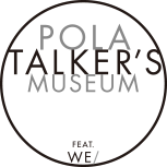 POLA TALKER'S MUSEUM FEAT. WE/(ポーラ トーカーズミュージアム)